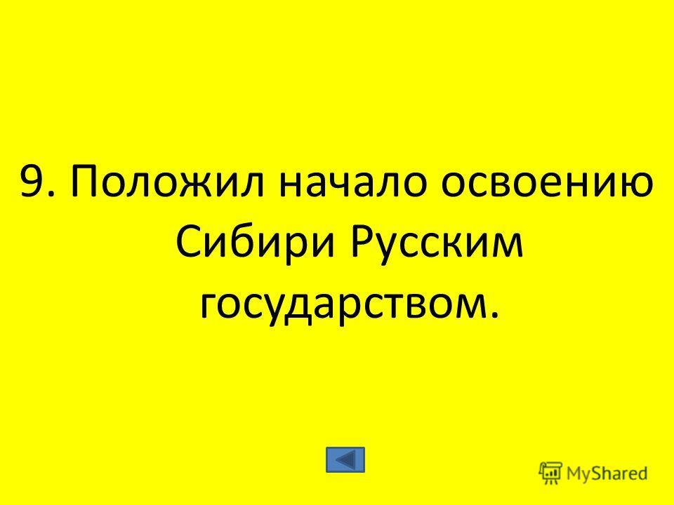 9. Положил начало освоению Сибири Русским государством.