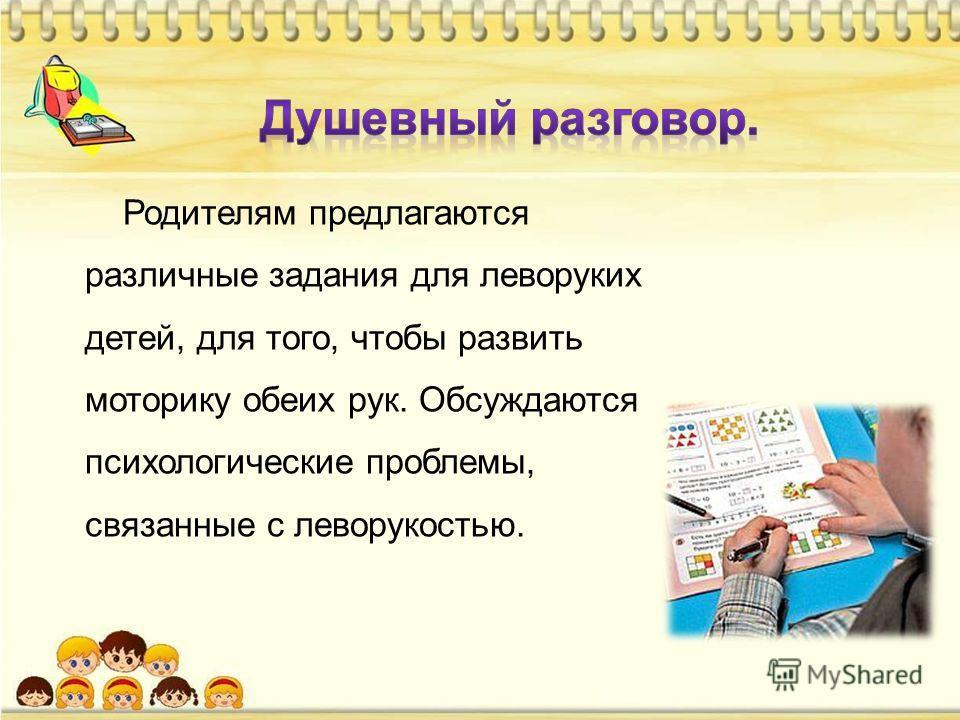 Родителям предлагаются различные задания для леворуких детей, для того, чтобы развить моторику обеих рук. Обсуждаются психологические проблемы, связанные с леворукостью.