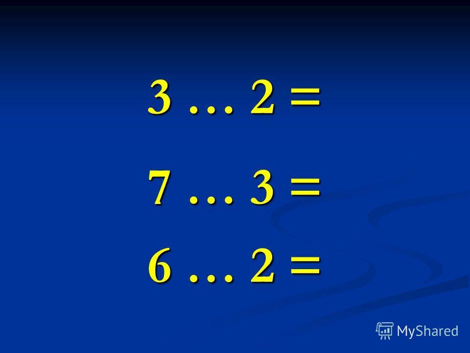 3 … 2 = 7 … 3 = 6 … 2 =
