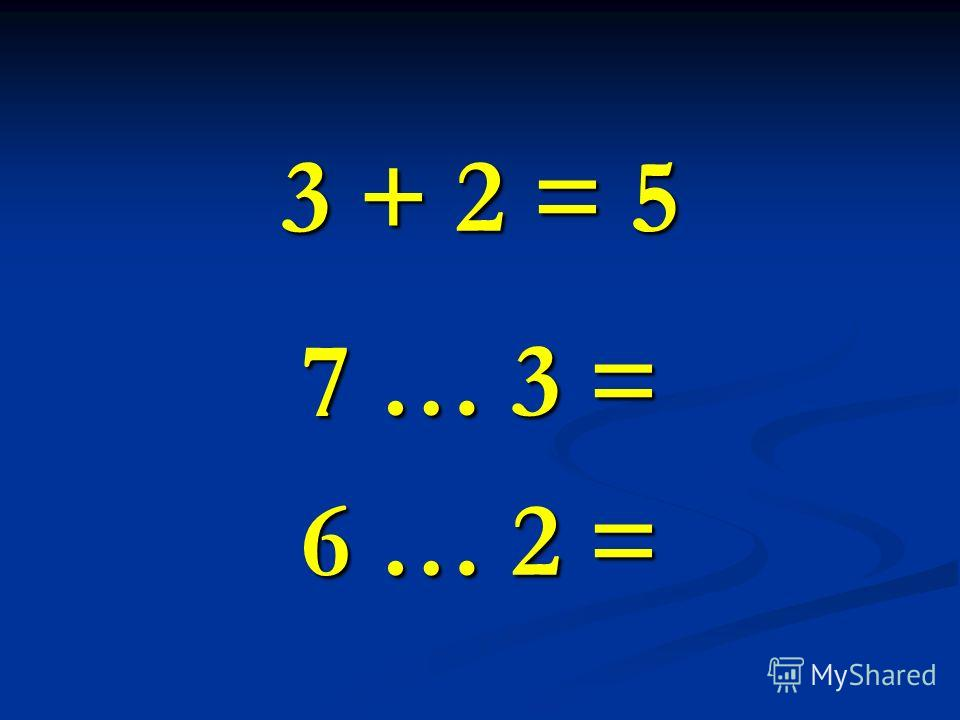3 + 2 = 5 7 … 3 = 6 … 2 =