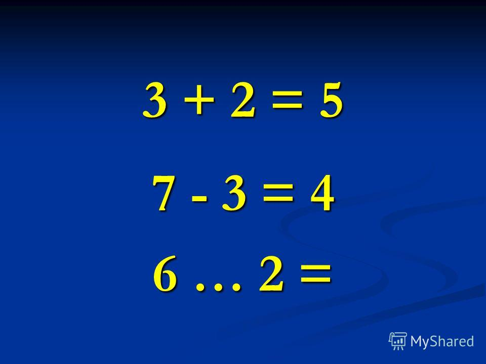 3 + 2 = 5 7 - 3 = 4 6 … 2 =