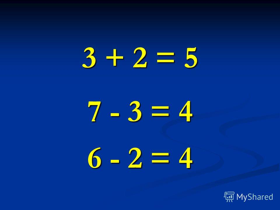 3 + 2 = 5 7 - 3 = 4 6 - 2 = 4
