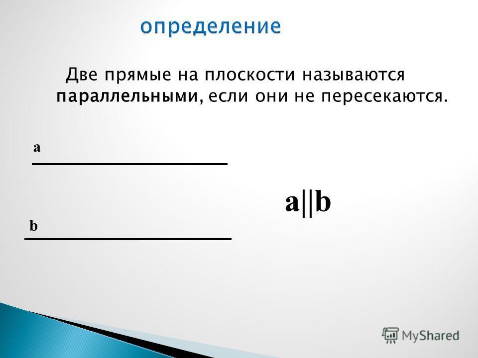 Две прямые на плоскости называются параллельными, если они не пересекаются. a||b a b