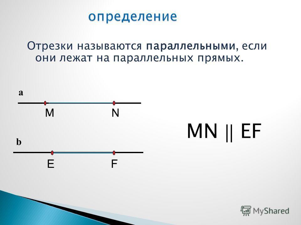 Отрезки называются параллельными, если они лежат на параллельных прямых. M N MN || EF a b E F