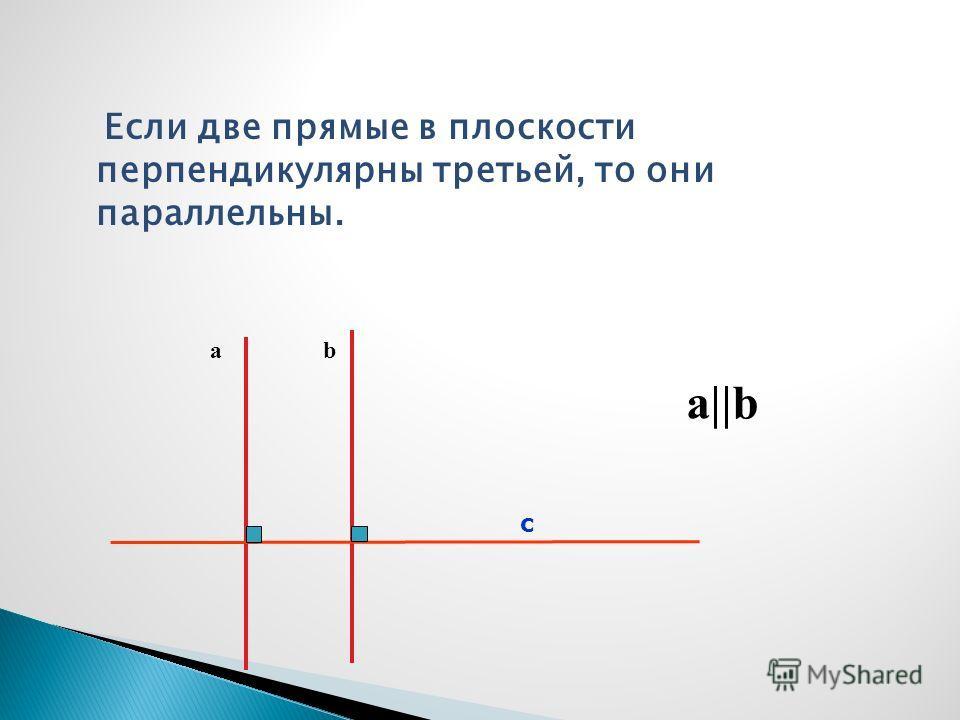 Если две прямые в плоскости перпендикулярны третьей, то они параллельны. ab с a||b