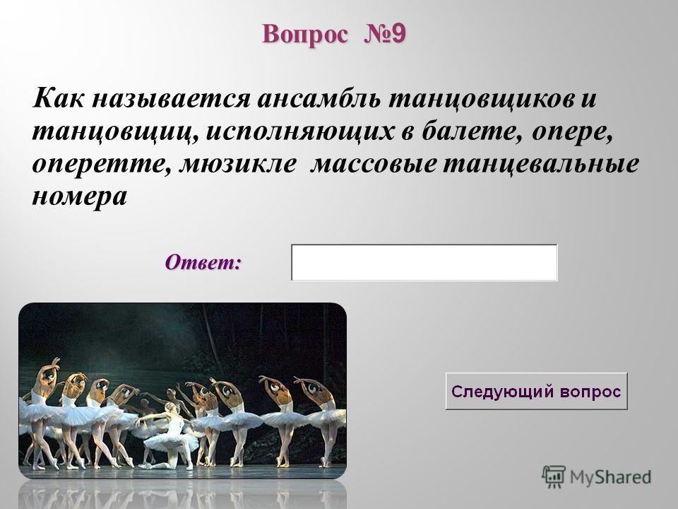 Ответ: Как называется ансамбль танцовщиков и танцовщиц, исполняющих в балете, опере, оперетте, мюзикле массовые танцевальные номера Вопрос 9