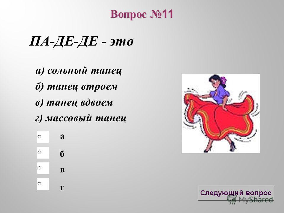 б в а г Вопрос 11 ПА-ДЕ-ДЕ - это а) сольный танец б) танец втроем в) танец вдвоем г) массовый танец