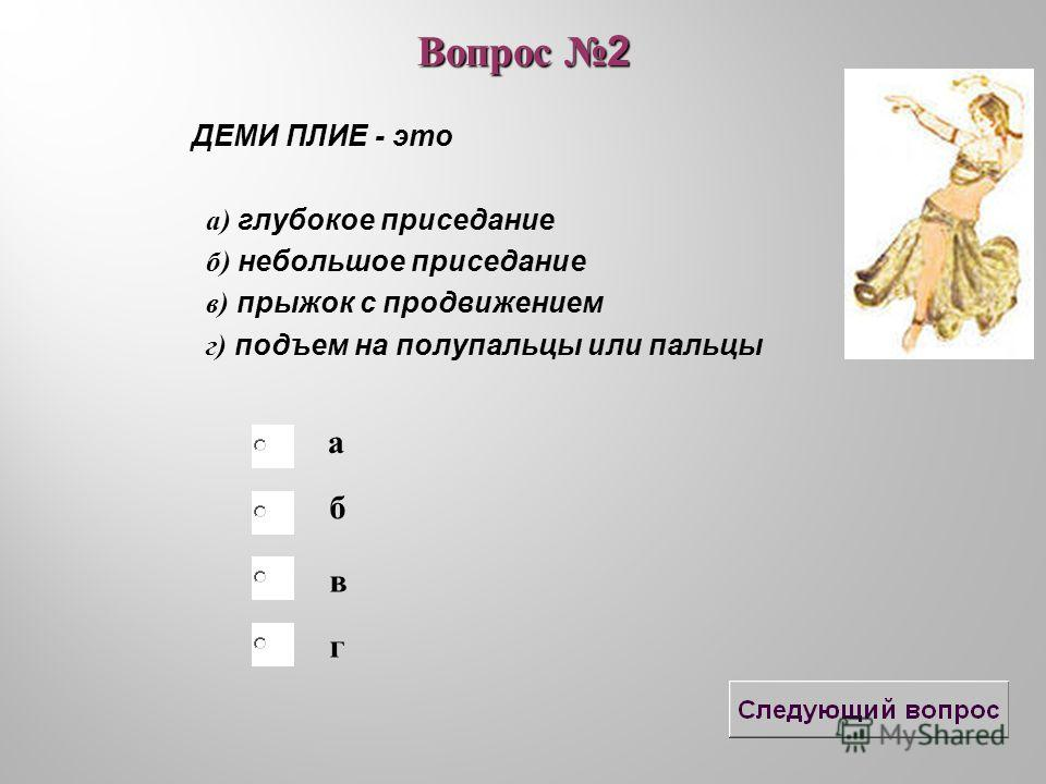 б в а г Вопрос 2 ДЕМИ ПЛИЕ - это а) глубокое приседание б) небольшое приседание в) прыжок с продвижением г) подъем на полупальцы или пальцы