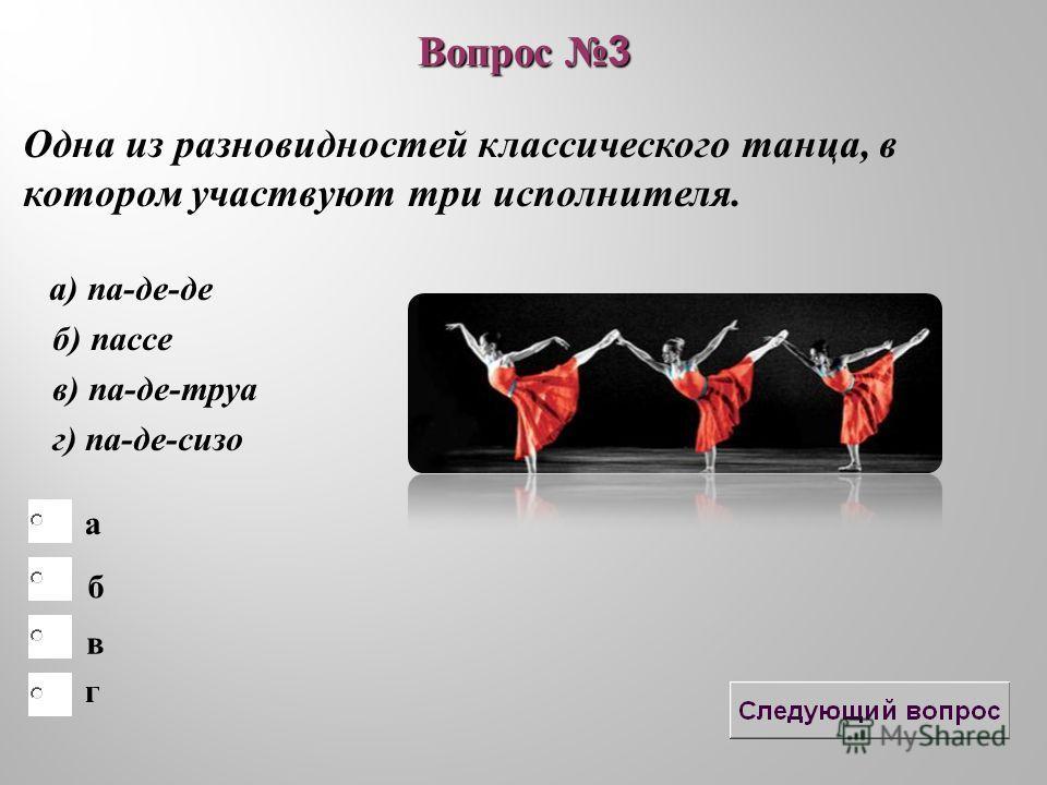 б в а г Вопрос 3 Одна из разновидностей классического танца, в котором участвуют три исполнителя. а) па-де-де б) пассе в) па-де-труа г) па-де-сизо