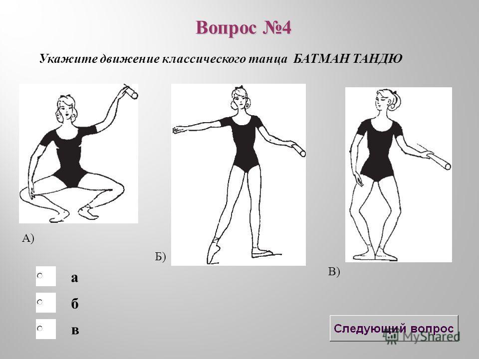 б в а Укажите движение классического танца БАТМАН ТАНДЮ Вопрос 4 А) Б) В)