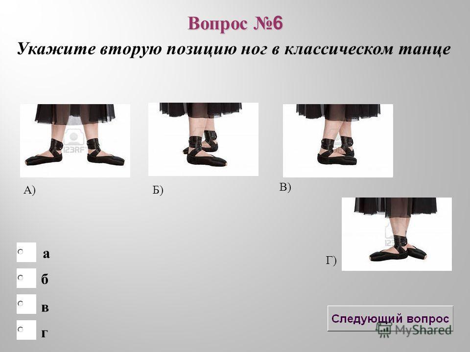 б в а г Вопрос 6 Укажите вторую позицию ног в классическом танце А) Б) В) Г)
