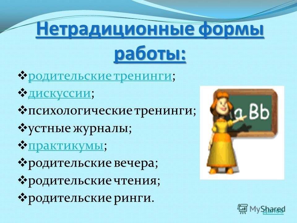 Нетрадиционные формы работы: родительские тренинги; родительские тренинги дискуссии; дискуссии психологические тренинги; устные журналы; практикумы; практикумы родительские вечера; родительские чтения; родительские ринги. далее