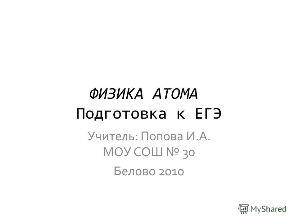 ФИЗИКА АТОМА Подготовка к ЕГЭ Учитель: Попова И.А. МОУ СОШ 30 Белово 2010