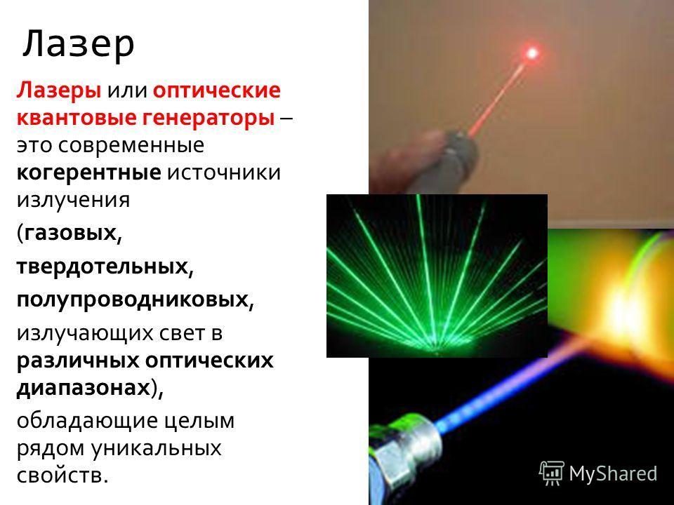 Лазер Лазеры или оптические квантовые генераторы – это современные когерентные источники излучения (газовых, твердотельных, полупроводниковых, излучающих свет в различных оптических диапазонах), обладающие целым рядом уникальных свойств.