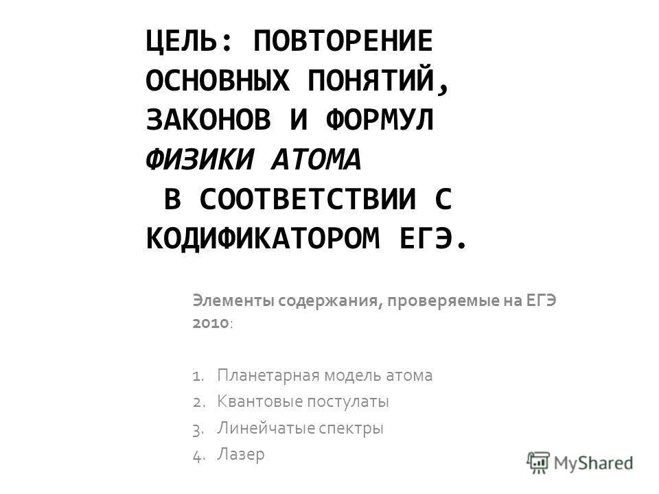 ЦЕЛЬ: ПОВТОРЕНИЕ ОСНОВНЫХ ПОНЯТИЙ, ЗАКОНОВ И ФОРМУЛ ФИЗИКИ АТОМА В СООТВЕТСТВИИ С КОДИФИКАТОРОМ ЕГЭ. Элементы содержания, проверяемые на ЕГЭ 2010: 1. Планетарная модель атома 2. Квантовые постулаты 3. Линейчатые спектры 4.Лазер