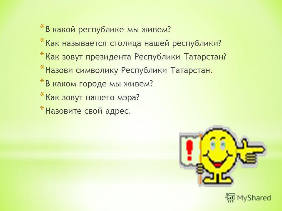 * В какой республике мы живем? * Как называется столица нашей республики? * Как зовут президента Республики Татарстан? * Назови символику Республики Татарстан. * В каком городе мы живем? * Как зовут нашего мэра? * Назовите свой адрес.