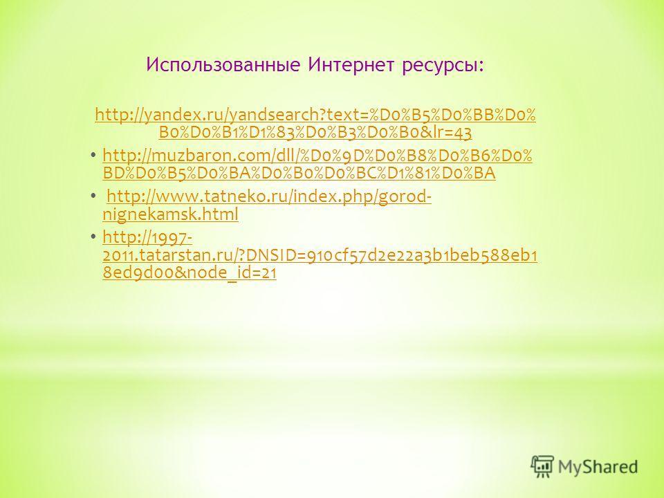 Использованные Интернет ресурсы: http://yandex.ru/yandsearch?text=%D0%B5%D0%BB%D0% B0%D0%B1%D1%83%D0%B3%D0%B0&lr=43 http://muzbaron.com/dll/%D0%9D%D0%B8%D0%B6%D0% BD%D0%B5%D0%BA%D0%B0%D0%BC%D1%81%D0%BA http://muzbaron.com/dll/%D0%9D%D0%B8%D0%B6%D0% B