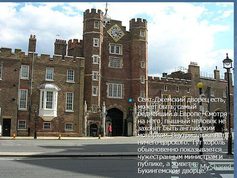 Сент-Джемский дворец есть, может быть, самый беднейший в Европе. Смотря на него, пышный человек не захочет быть английским монархом. Внутри также нет ничего царского. Тут король обыкновенно показывается чужестранным министрам и публике, а живет в Бук
