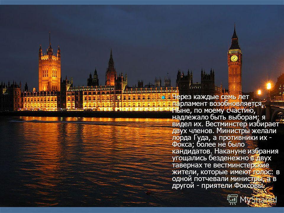 Через каждые семь лет парламент возобновляется. Ныне, по моему счастию, надлежало быть выборам; я видел их. Вестминстер избирает двух членов. Министры желали лорда Гуда, а противники их - Фокса; более не было кандидатов. Накануне избрания угощались б