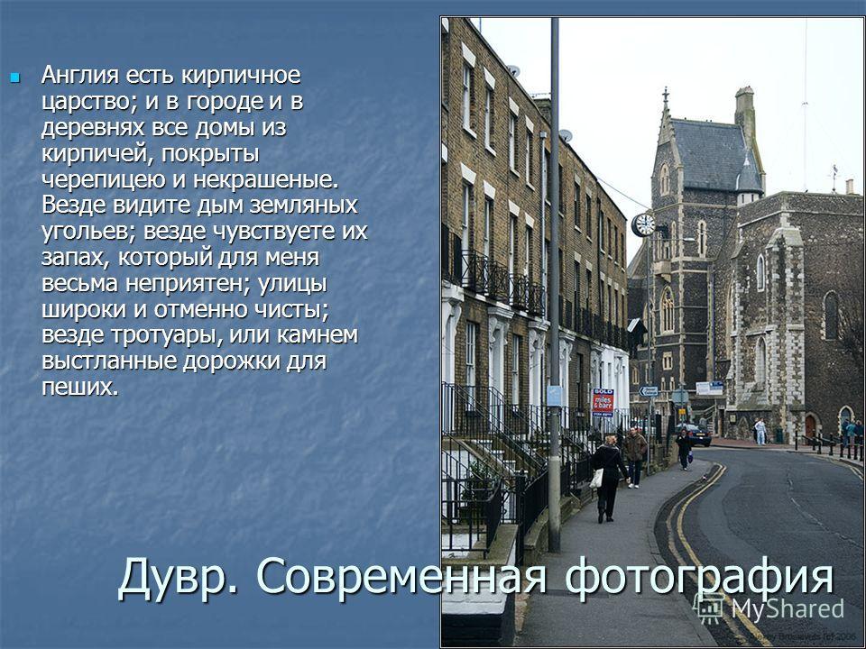 Англия есть кирпичное царство; и в городе и в деревнях все домы из кирпичей, покрыты черепицею и некрашеные. Везде видите дым земляных угольев; везде чувствуете их запах, который для меня весьма неприятен; улицы широки и отменно чисты; везде тротуары