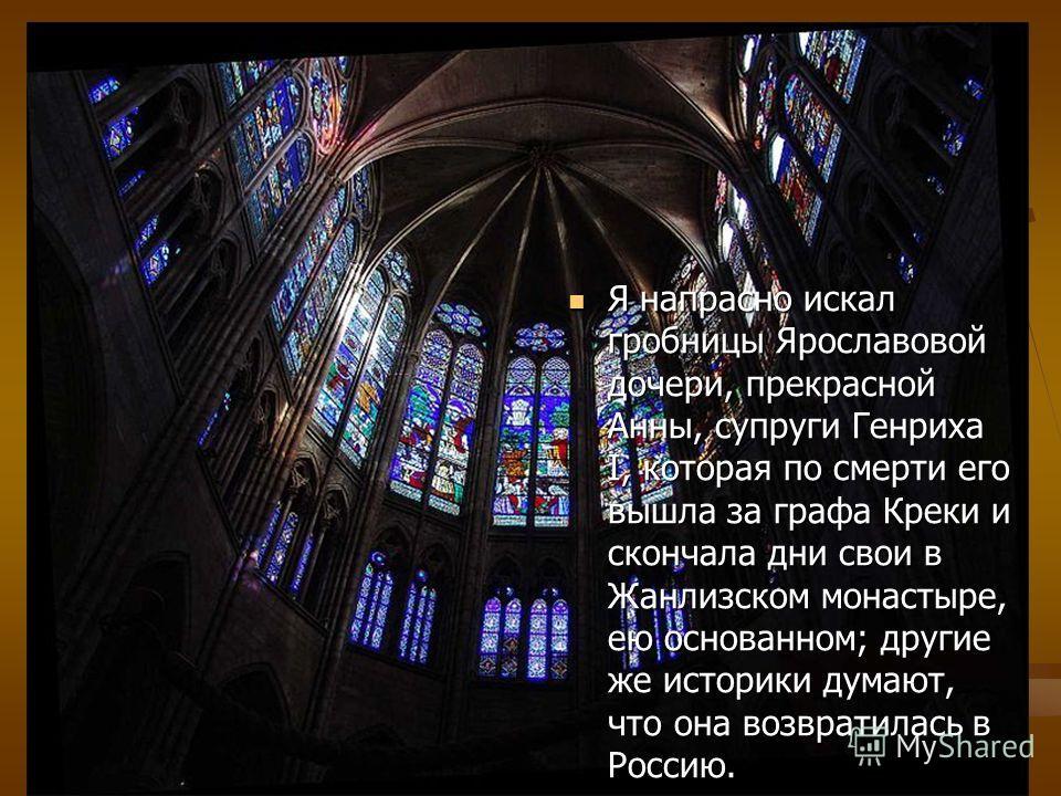 Я напрасно искал гробницы Ярославовой дочери, прекрасной Анны, супруги Генриха I, которая по смерти его вышла за графа Креки и скончала дни свои в Жанлизском монастыре, ею основанном; другие же историки думают, что она возвратилась в Россию. Я напрас