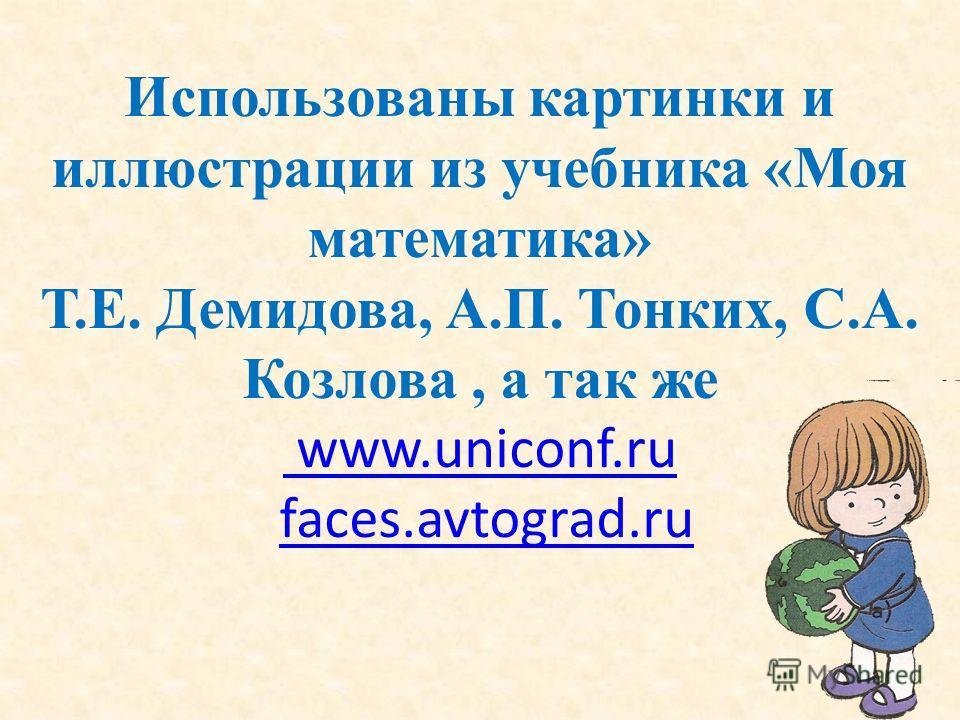 Использованы картинки и иллюстрации из учебника «Моя математика» Т.Е. Демидова, А.П. Тонких, С.А. Козлова, а так же www.uniconf.ru faces.avtograd.ru www.uniconf.rufaces.avtograd.ru