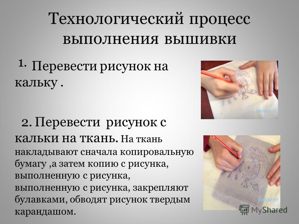 Технологический процесс выполнения вышивки 1. Перевести рисунок на кальку. 2. Перевести рисунок с кальки на ткань. На ткань накладывают сначала копировальную бумагу,а затем копию с рисунка, выполненную с рисунка, выполненную с рисунка, закрепляют бул
