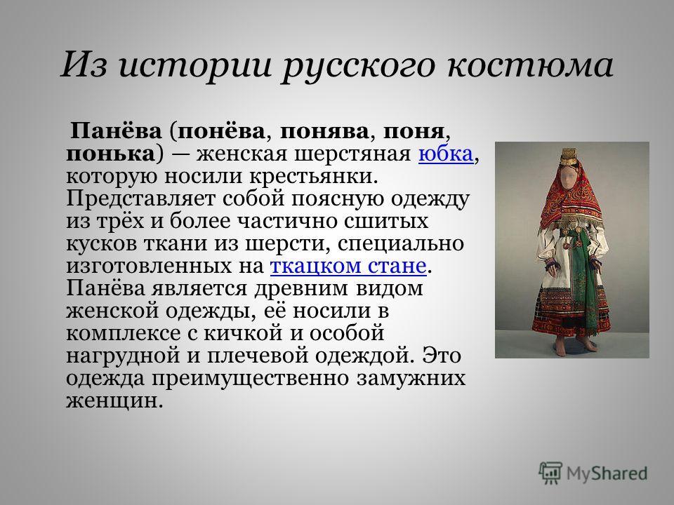 Из истории русского костюма Панёва (понёва, понева, поня, понька) женская шерстяная юбка, которую носили крестьянки. Представляет собой поясную одежду из трёх и более частично сшитых кусков ткани из шерсти, специально изготовленных на ткацком стане.