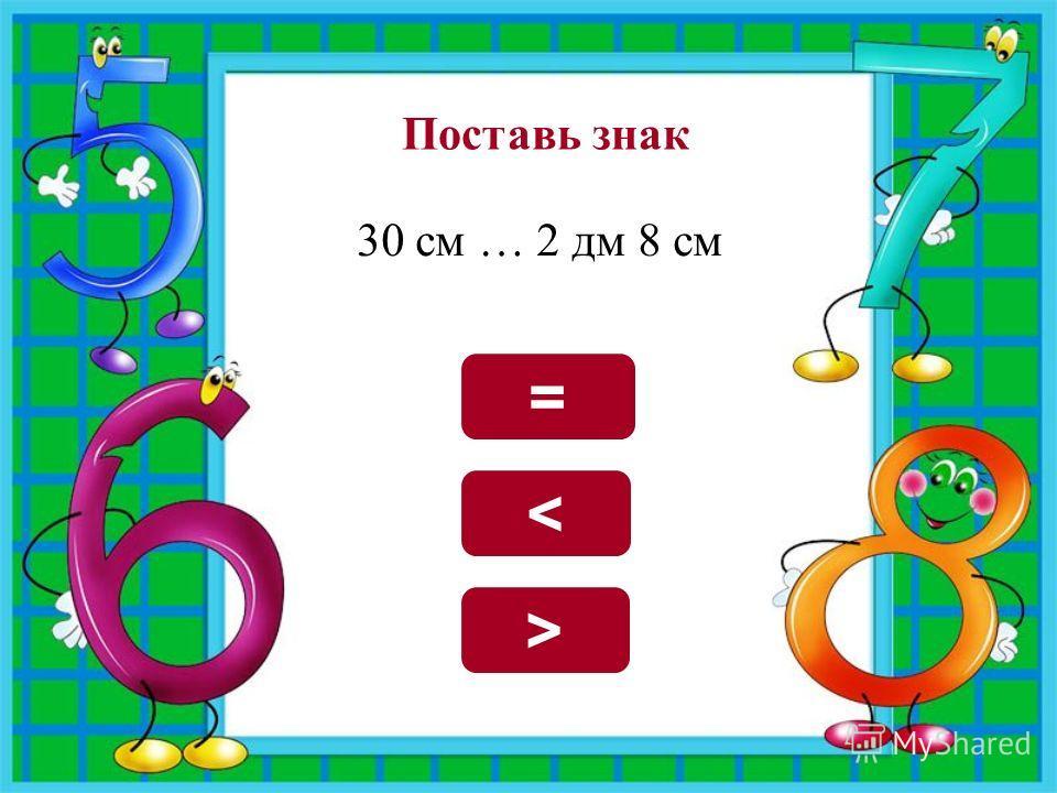 Поставь знак 30 см … 2 дм 8 см > =