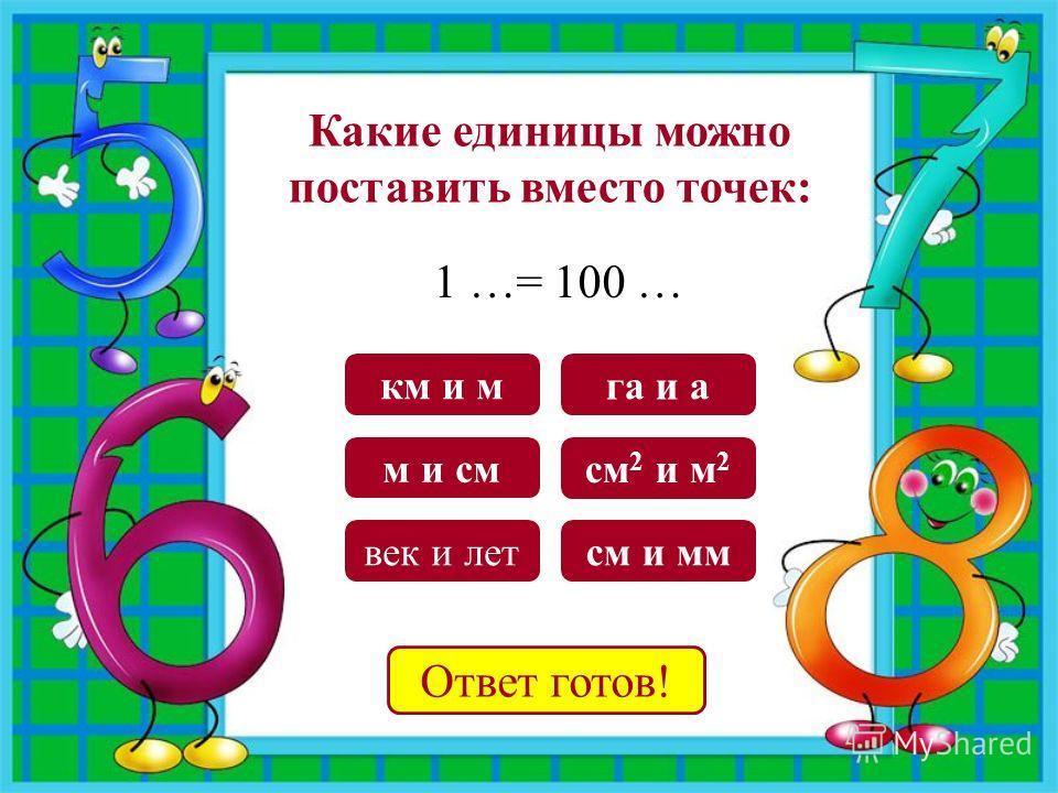 м и см га и а век и лет см 2 и м 2 км и м см и мм Ответ готов! Какие единицы можно поставить вместо точек: 1 …= 100 …