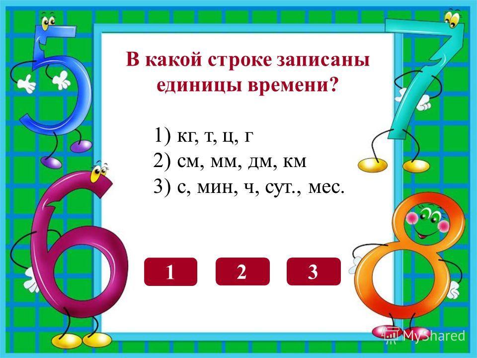 В какой строке записаны единицы времени? 3 1 2 1)кг, т, ц, г 2)см, мм, дм, км 3)с, мин, ч, сут., мес.