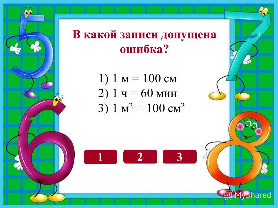 3 1 2 В какой записи допущена ошибка? 1)1 м = 100 см 2)1 ч = 60 мин 3)1 м 2 = 100 см 2