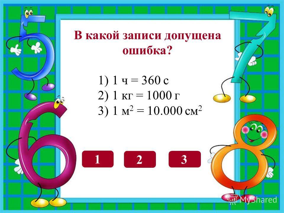 1 2 3 В какой записи допущена ошибка? 1)1 ч = 360 с 2)1 кг = 1000 г 3)1 м 2 = 10.000 см 2