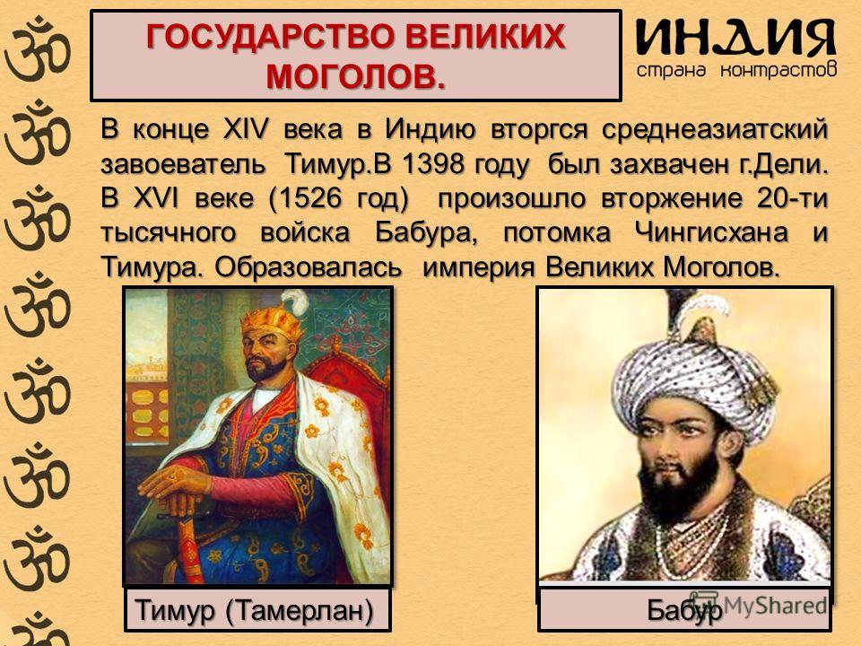 ГОСУДАРСТВО ВЕЛИКИХ МОГОЛОВ. В конце XIV века в Индию вторгся среднеазиатский завоеватель Тимур.В 1398 году был захвачен г.Дели. В XVI веке (1526 год) произошло вторжение 20-ти тысячного войска Бабура, потомка Чингисхана и Тимура. Образовалась импери