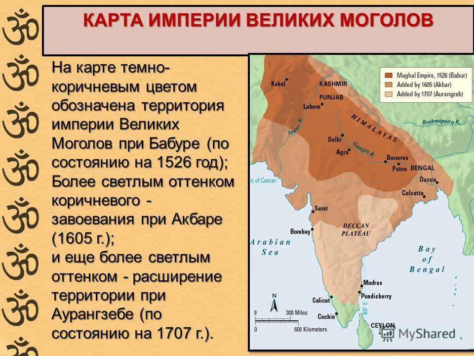 КАРТА ИМПЕРИИ ВЕЛИКИХ МОГОЛОВ На карте темно- коричневым цветом обозначена территория империи Великих Моголов при Бабуре (по состоянию на 1526 год); Более светлым оттенком коричневого - завоевания при Акбаре (1605 г.); и еще более светлым оттенком -