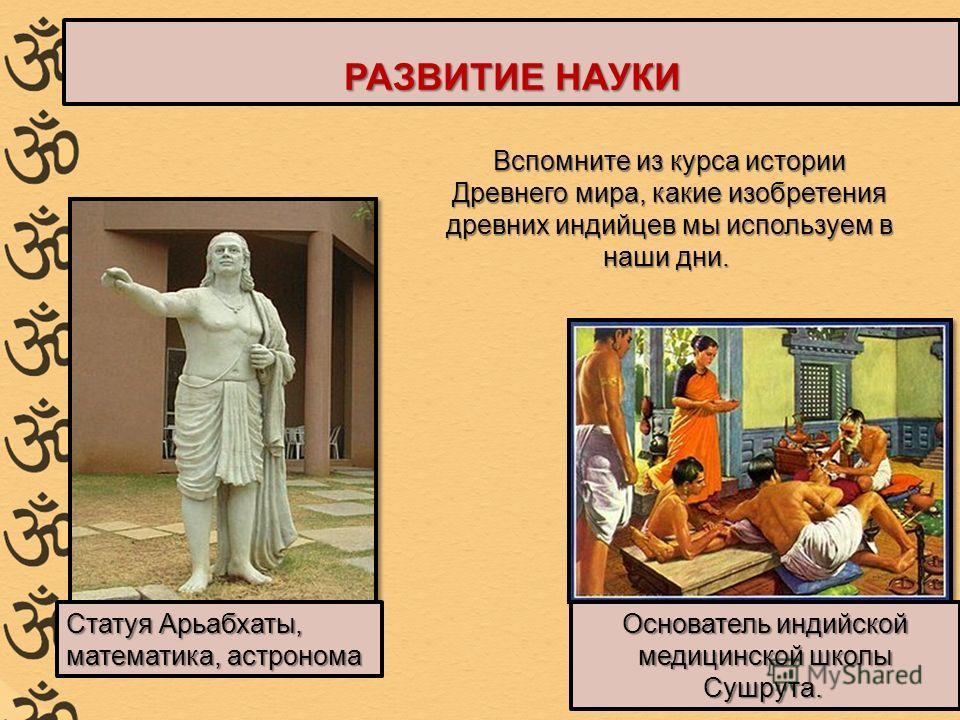 Статуя Арьабхаты, математика, астронома Основатель индийской медицинской школы Сушрута. Основатель индийской медицинской школы Сушрута. Вспомните из курса истории Древнего мира, какие изобретения древних индийцев мы используем в наши дни. Вспомните и