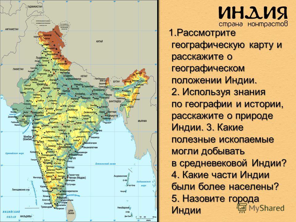 1. Рассмотрите географическую карту и расскажите о географическом положении Индии. 2. Используя знания по географии и истории, расскажите о природе Индии. 3. Какие полезные ископаемые могли добывать в средневековой Индии? 4. Какие части Индии были бо
