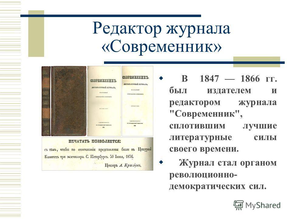 Редактор журнала «Современник» В 1847 1866 гг. был издателем и редактором журнала Современник, сплотившим лучшие литературные силы своего времени. Журнал стал органом революционно- демократических сил.
