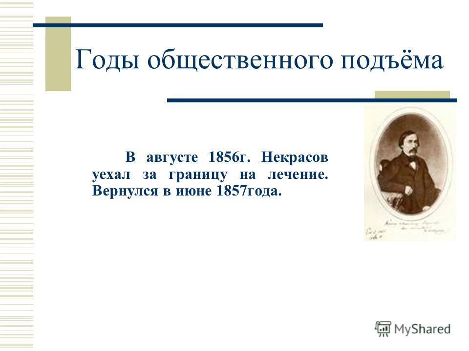 Годы общественного подъёма В августе 1856 г. Некрасов уехал за границу на лечение. Вернулся в июне 1857 года.