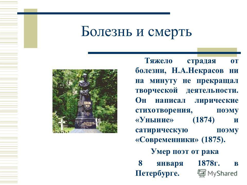 Болезнь и смерть Тяжело страдая от болезни, Н.А.Некрасов ни на минуту не прекращал творческой деятельности. Он написал лирические стихотворения, поэму «Уныние» (1874) и сатирическую поэму «Современники» (1875). Умер поэт от рака 8 января 1878 г. в Пе