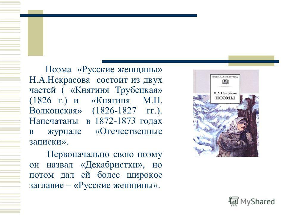 Поэма «Русские женщины» Н.А.Некрасова состоит из двух частей ( «Княгиня Трубецкая» (1826 г.) и «Княгиня М.Н. Волконская» (1826-1827 гг.). Напечатаны в 1872-1873 годах в журнале «Отечественные записки». Первоначально свою поэму он назвал «Декабристки»