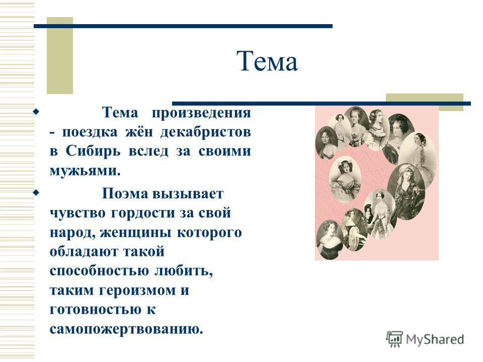 Тема Тема произведения - поездка жён декабристов в Сибирь вслед за своими мужьями. Поэма вызывает чувство гордости за свой народ, женщины которого обладают такой способностью любить, таким героизмом и готовностью к самопожертвованию.
