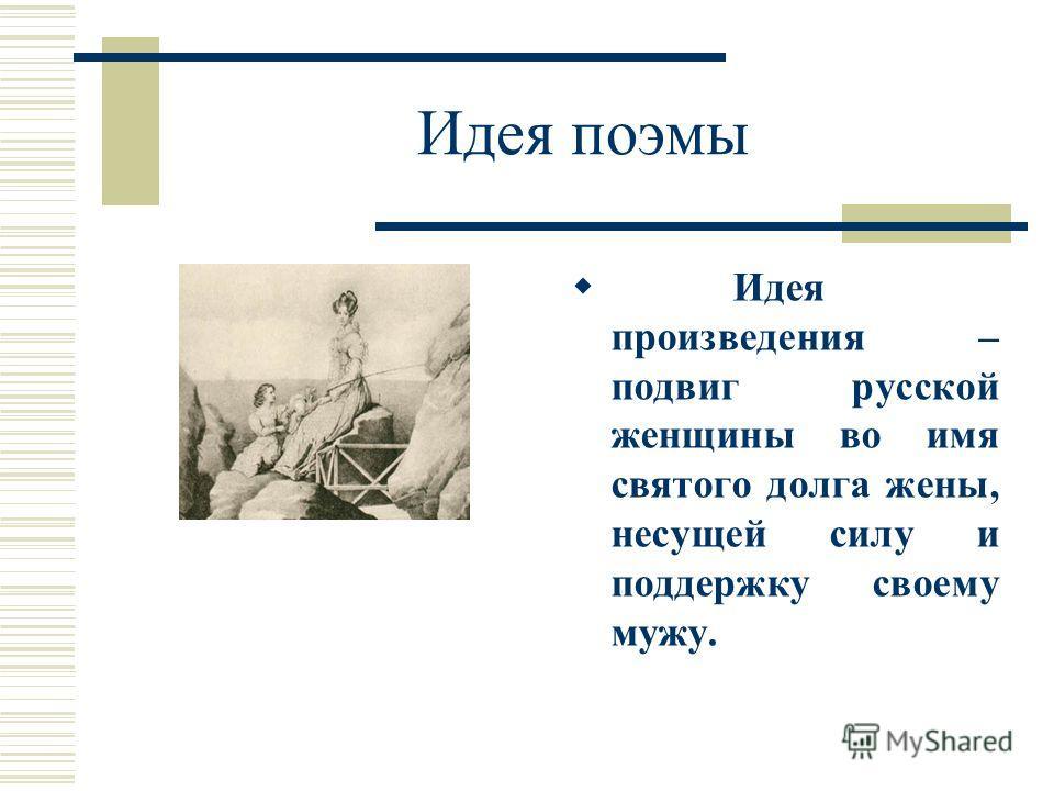 Идея поэмы Идея произведения – подвиг русской женщины во имя святого долга жены, несущей силу и поддержку своему мужу.