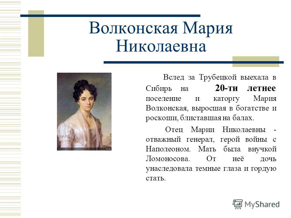 Волконская Мария Николаевна Вслед за Трубецкой выехала в Сибирь на 20-ти летнее поселение и каторгу Мария Волконская, выросшая в богатстве и роскоши, блиставшая на балах. Отец Марии Николаевны - отважный генерал, герой войны с Наполеоном. Мать была в