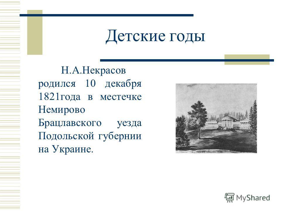 Детские годы Н.А.Некрасов родился 10 декабря 1821 года в местечке Немирово Брацлавского уезда Подольской губернии на Украине.