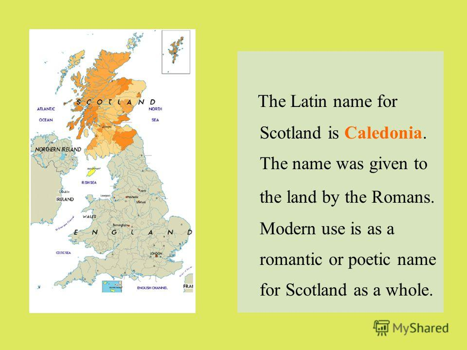 The Latin name for Scotland is Caledonia. The name was given to the land by the Romans. Modern use is as a romantic or poetic name for Scotland as a whole.