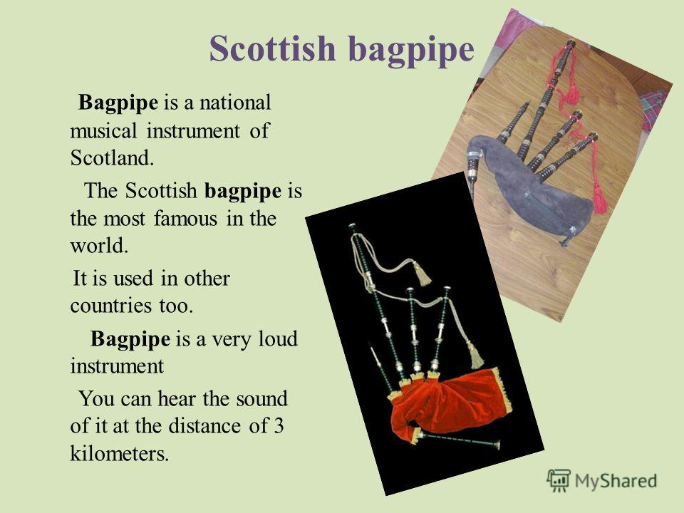 Scottish bagpipe Bagpipe is a national musical instrument of Scotland. The Scottish bagpipe is the most famous in the world. It is used in other countries too. Bagpipe is a very loud instrument You can hear the sound of it at the distance of 3 kilome