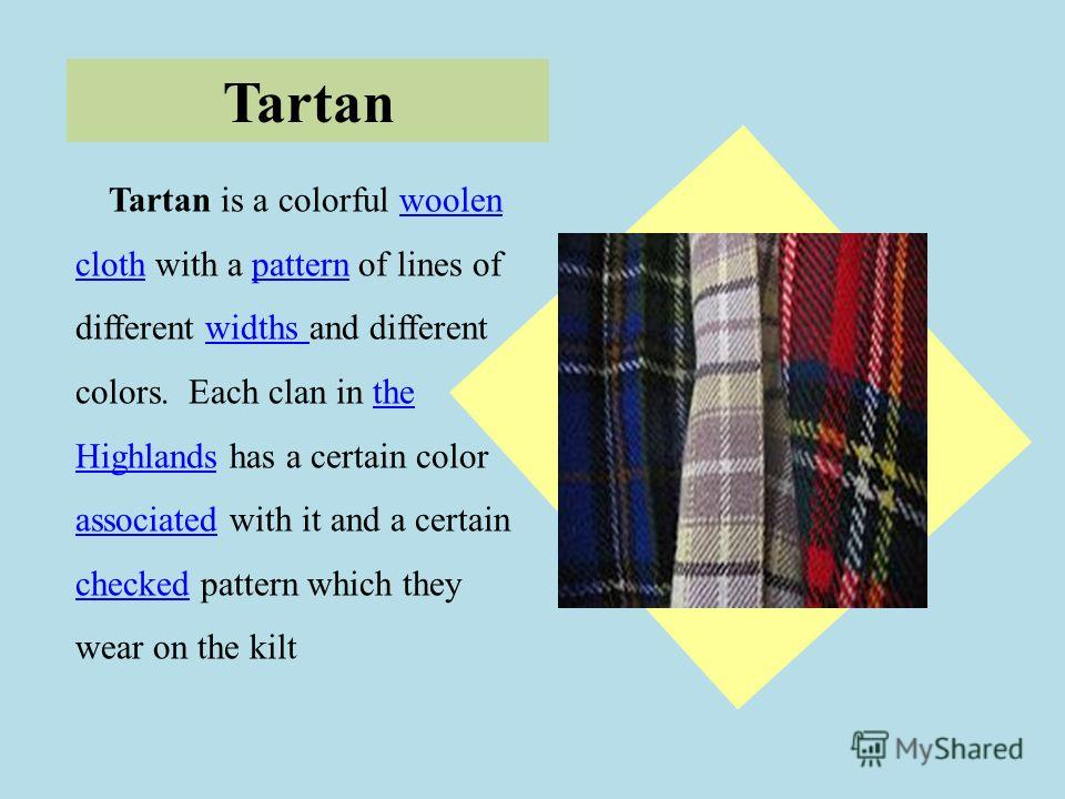 Tartan Tartan is a colorful woolen cloth with a pattern of lines of different widths and different colors. Each clan in the Highlands has a certain color associated with it and a certain checked pattern which they wear on the kiltwoolen clothpatternw