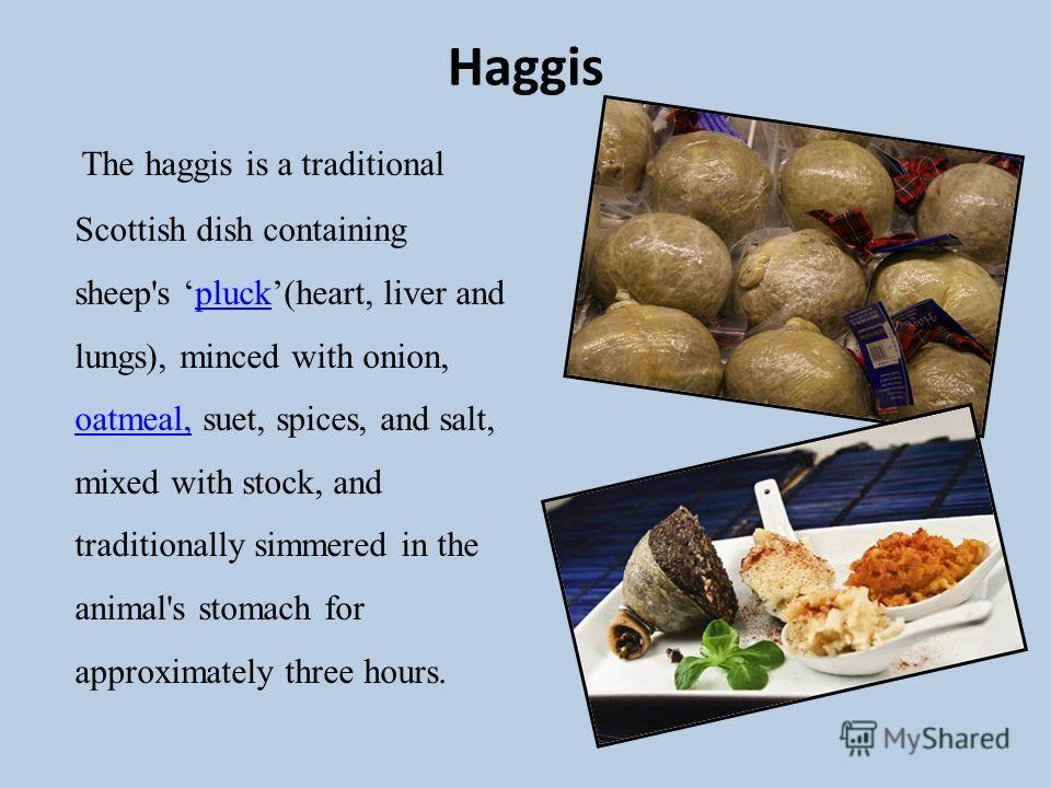 Haggis The haggis is a traditional Scottish dish containing sheep's pluck(heart, liver and lungs), minced with onion, oatmeal, suet, spices, and salt, mixed with stock, and traditionally simmered in the animal's stomach for approximately three hours.