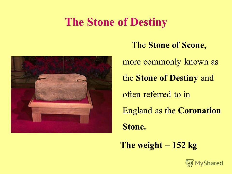 The Stone of Destiny The Stone of Scone, more commonly known as the Stone of Destiny and often referred to in England as the Coronation Stone. The weight – 152 kg
